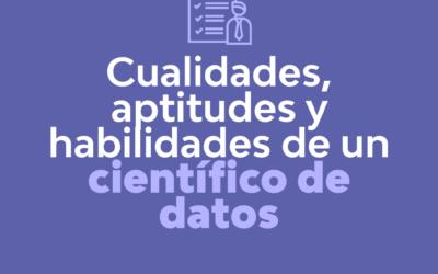 CUALIDADES, APTITUDES Y HABILIDADES DE UN CIENTÍFICO DE DATOS