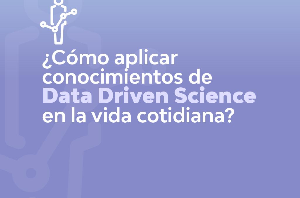 CÓMO APLICAR CONOCIMIENTOS DE DATA DRIVEN SCIENCE EN LA VIDA COTIDIANA