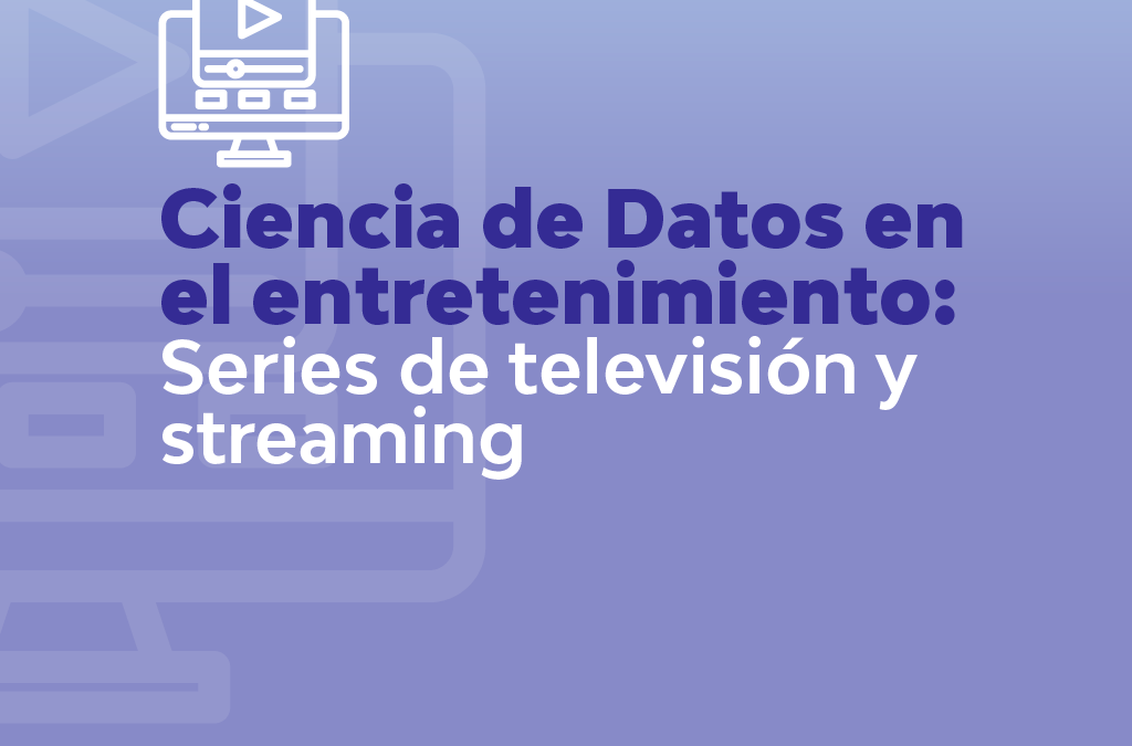 CIENCIA DE DATOS EN EL ENTETENIMIENTO: SERIES DE TELEVISIÓN Y STREAMING