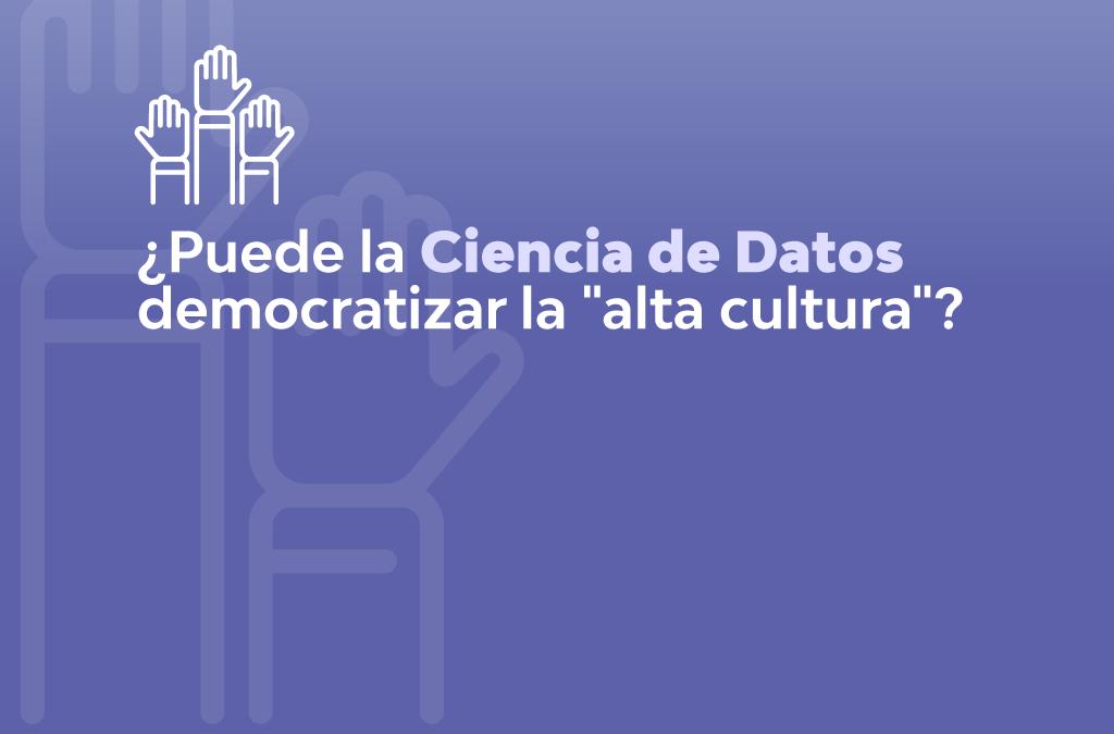 """¿PUEDE LA CIENCIA DE DATOS DEMOCRATIZAR LA """"ALTA CULTURA""""?"""