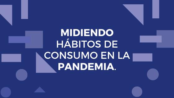 MIDIENDO HÁBITOS DE CONSUMO EN LA PANDEMIA.