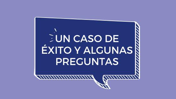UN CASO DE ÉXITO Y ALGUNAS PREGUNTAS…